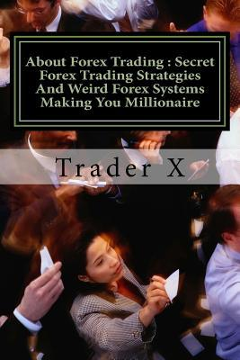 About Forex Trading Secret Forex Trading Strategies and Weird Forex Systems Making You Millionaire