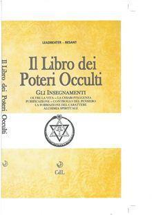 Il libro dei poteri occulti. Gli insegnamenti oltre la vita, la chiaroveggenza, purificazione, controllo del pensiero, la formazione del carattere.