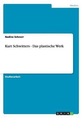 Kurt Schwitters - Das plastische Werk