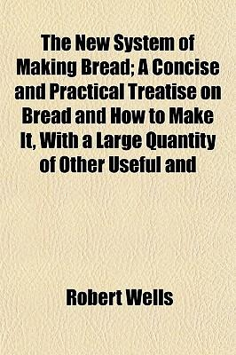 The New System of Making Bread; A Concise and Practical Treatise on Bread and How to Make It, with a Large Quantity of Other Useful and