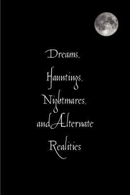Dreams, Hauntings, Nightmares, and Alternate Realities