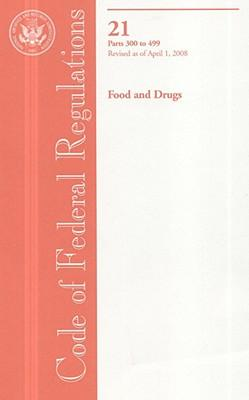 Code of Federal Regulations, Title 21, Food and Drugs, Pt. 300-499, Revised as of April 1, 2008