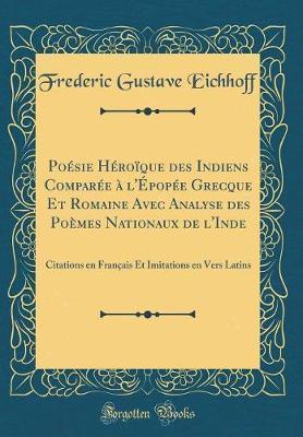 Poésie Héroïque Des Indiens Comparée À l'Épopée Grecque Et Romaine Avec Analyse Des Poèmes Nationaux de l'Inde