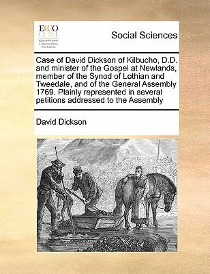 Case of David Dickson of Kilbucho, D.D. and Minister of the Gospel at Newlands, Member of the Synod of Lothian and Tweedale, and of the General Assemb