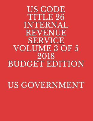 US CODE TITLE 26 INTERNAL REVENUE SERVICE VOLUME 3 OF 5 2018 BUDGET EDITION
