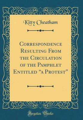 """Correspondence Resulting from the Circulation of the Pamphlet Entitled """"a Protest"""" (Classic Reprint)"""