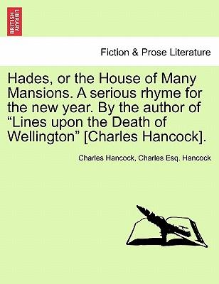 """Hades, or the House of Many Mansions. A serious rhyme for the new year. By the author of """"Lines upon the Death of Wellington"""" [Charles Hancock]"""