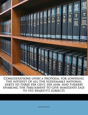 Considerations Upon a Proposal for Lowering the Interest of All the Redeemable National Debts to Three Per Cent. Per Ann. and Thereby Enabling the Par