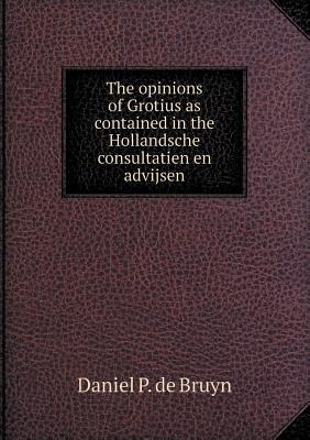 The Opinions of Grotius as Contained in the Hollandsche Consultatien En Advijsen