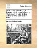 An Enquiry Into the Origin of Honour, and the Usefulness of Christianity in War by the Author of the Fable of the Bees