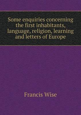 Some Enquiries Concerning the First Inhabitants, Language, Religion, Learning and Letters of Europe