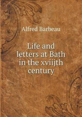 Life and Letters at Bath in the Xviijth Century