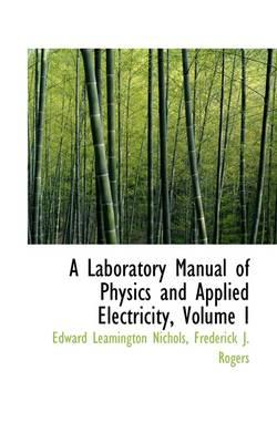 A Laboratory Manual of Physics and Applied Electricity, Volume I