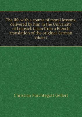 The Life with a Course of Moral Lessons, Delivered by Him in the University of Leipsick Taken from a French Translation of the Original German Volume 1