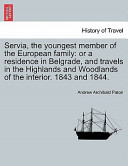 Servia, the Youngest Member of the European Family: Or a Residence in Belgrade, and Travels in the Highlands and Woodlands of the Interior. 1843 And 1844