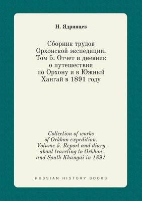 Collection of Works of Orkhon Expedition. Volume 5. Report and Diary about Traveling to Orkhon and South Khangai in 1891
