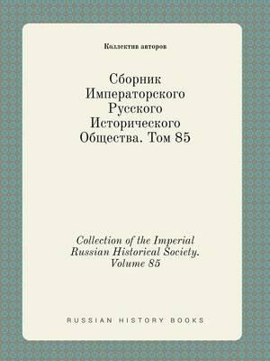 Collection of the Imperial Russian Historical Society. Volume 85