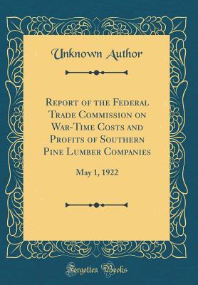 Report of the Federal Trade Commission on War-Time Costs and Profits of Southern Pine Lumber Companies