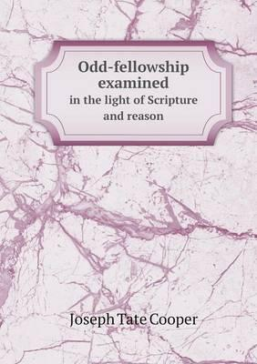 Odd-Fellowship Examined in the Light of Scripture and Reason