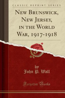 New Brunswick, New Jersey, in the World War, 1917-1918 (Classic Reprint)