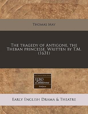 The Tragedy of Antigone, the Theban Princesse. Written by T.M. (1631)