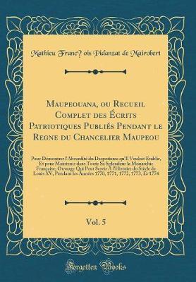 Maupeouana, ou Recueil Complet des Écrits Patriotiques Publiés Pendant le Regne du Chancelier Maupeou, Vol. 5