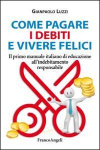 Come pagare i debiti e vivere felici. Il primo manuale italiano di educazione all'indebitamento responsabile