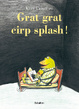 Cover of Grat grat cirp splash!