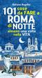 Cover of 101 cose da fare a Roma di notte almeno una volta nella vita