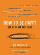 Cover of How to Be Happy (Or at Least Less Sad)