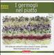 Cover of I germogli nel piatto. 140 ricette per coltivare in casa e portare in tavola i germogli, fonte di benessere alla portata di tutti