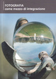 Cover of Fotografia come mezzo di integrazione