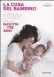 Cover of La cura del bambino. Il manuale completo dalla nascita ai tre anni