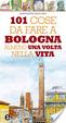 Cover of 101 cose da fare a Bologna almeno una volta nella vita