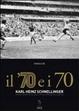 Cover of Il '70 e i 70. Karl Heinz Schnellinger, storia e racconti di un uomo che ha anche giocato a pallone