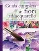 Cover of Guida completa ai fiori ad acquarello