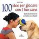 Cover of 100 idee per giocare con il tuo cane. Test, giochi educativi, esercizi divertenti