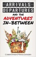 Cover of Arrivals, Departures and the Adventures In-Between
