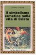 Cover of Il simbolismo ermetico nella vita di Cristo
