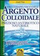 Cover of Uso terapeutico dell'argento colloidale. Prezioso antibiotico naturale. Efficacia, utilizzo ed esperienze di guarigione