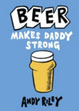 Cover of Beer Makes Daddy Strong