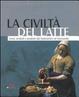 Cover of La civiltà del latte. Fonti, simboli e prodotti dal tardoantico al novecento
