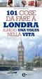 Cover of 101 cose da fare a Londra almeno una volta nella vita