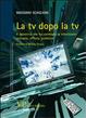Cover of La tv dopo la tv. Il decennio che ha cambiato la televisione: scenario, offerta, pubblico