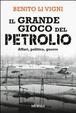 Cover of Il grande gioco del petrolio. Affari, politica, guerre
