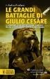 Cover of Le grandi battaglie di Giulio Cesare. Le campagne, le guerre, gli eserciti e i nemici del più celebre condottiero dell'antica Roma