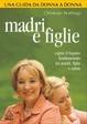 Cover of Madri e figlie. Costruire un legame fondamentale per la salute fisica ed emotiva. Una guida da donna a donna