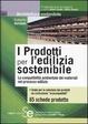 Cover of I prodotti per l'edilizia sostenibile. La compatibilità amnbientale dei materiali nei processi edilizi