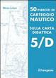 Cover of 50 esercizi di carteggio nautico sulla carta didattica 5/D