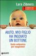 Cover of Aiuto, mio figlio ha ingoiato un bottone. Guida antipanico per neogenitori
